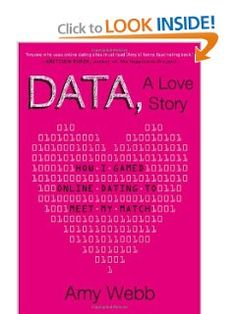 Data, A Love Story: How I Gamed Online Dating to Meet My Match: Amy Webb
