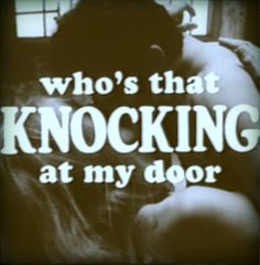 who's that knocking at my door.