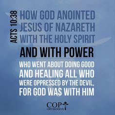 Acts 10:38 how God anointed Jesus of Nazareth with the Holy Spirit and with power, who went about doing good and healing all who were oppressed by the devil, for God was with Him.