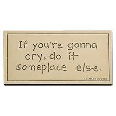 Cry Some Place Else Plaque$14 femailcreations.com