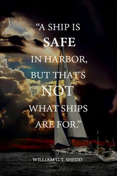 William G. Shedd … ships are safe in the harbour but that's not what ships are for Mottos To Live By, Quotes To Live By, Life Quotes, War Quotes, Amazing Quotes, Great Quotes, Inspirational Quotes, Sailor Quotes, Always Quotes