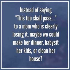 """Instead of saying """"This too shall pass."""" to a mom who is clearly losing it, maybe we could make her dinner, babysit her kids, or clean her house. Step Parenting, Natural Parenting, Parenting Advice, Postpartum Depression Quotes, Postpartum Anxiety, Postpartum Recovery, Cool Words, Wise Words, Depression Support"""