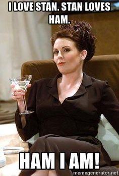 Karen Walker Lush - I love Stan. Stan loves ham. HAM I AM!