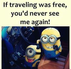 If traveling was free, you'd never see me again! Minions