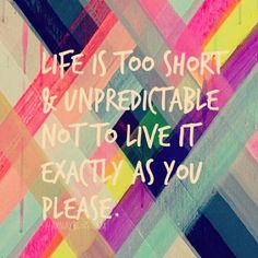 """Life is too short and unpredictable not to live it exactly as you please."""
