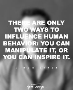 """There are only two ways to influence human behavior: You can manipulate it, or you can inspire it."" —​ Simon Sinek"