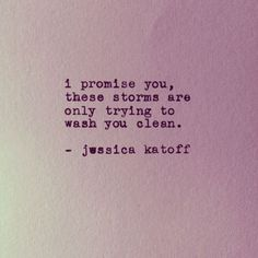 "Struggle always leads to something better. | ""I promise you, these storms are only trying to wash you clean."" — Jessica Katoff"