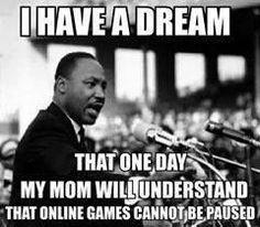 I Have a dream! That one day my mom will understand that online games CANNOT BE PAUSED!