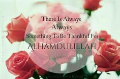 There is ALWAYS something to be thankful for, so say Alhamdulillah.