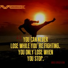 You can never lose while you're fighting. You only lose when you stop.