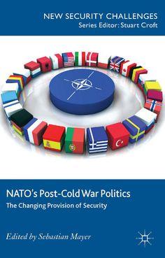 NATO's post-Cold War politics : the changing provision of security / ed. by Sebastian Mayer. -- Basingstoke ; New York :  Palgrave Macmillan,  2014.