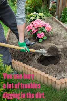 You can bury a lot of troubles digging in the dirt.