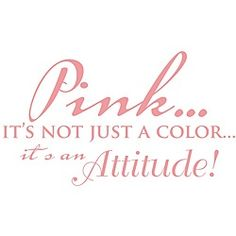 Pink...it's not just a color, it's an attitude