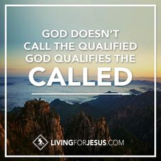 God Doesn't Call the Qualified...God Qualifies the Called!