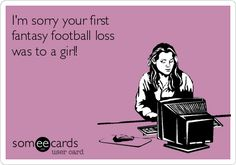 I'm sorry your first fantasy football loss was to a girl!