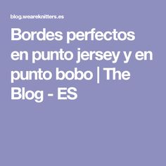 Bordes perfectos en punto jersey y en punto bobo | The Blog - ES Knitting Help, Knit Crochet, Sewing Projects, Blog, Pattern, Stitches, Cabaret, Matilda, Trinidad