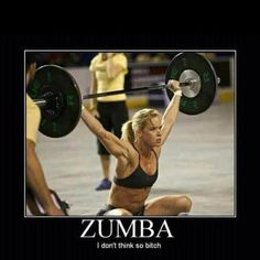 Sorry I'm not a zumba kinda girl, no offense if u r, I know it's good for u!