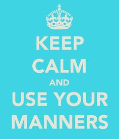 And use your manners