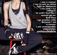 I am a runner.  I run in rain or shine, light or darkness.  I run until I cry, collapse, or until I feel like I cannot go on.  And then, I go another mile.  Because I am a runner, I am unstoppable, unbeatable, untouchable.