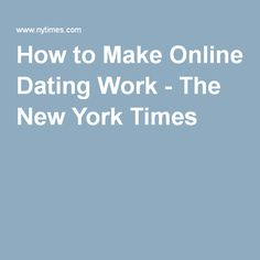 How to make online dating work new york times