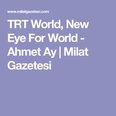 TRT World, New Eye For World - Ahmet Ay | Milat Gazetesi