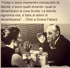 """""""Maybe there are miniscule moments of happiness, and it is during these one forgets the ugly things. Happiness, my dear lady, is made up of moments of forgetting."""" - (Totò to Oriana Fallaci)"""