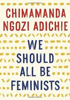 We Should All be Feminists - by Chimamanda Ngozi Adichie