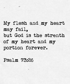 My flesh and my heart may fail, but God is the strength of my heart and my portion forever. ~Psalm 73:26 God never fails us (ever).