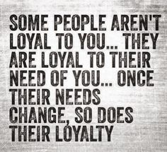 Once their needs change, so does their loyalty