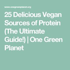 25 Delicious Vegan Sources of Protein (The Ultimate Guide!) | One Green Planet