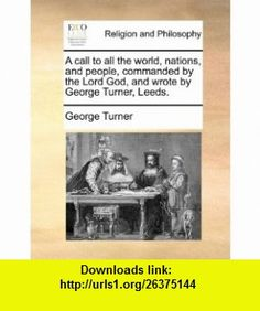 A call to all the world, nations, and people, commanded by the Lord God, and wrote by George Turner, Leeds. (9781171152248) George Turner , ISBN-10: 1171152248  , ISBN-13: 978-1171152248 ,  , tutorials , pdf , ebook , torrent , downloads , rapidshare , filesonic , hotfile , megaupload , fileserve