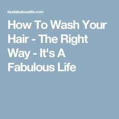 How To Wash Your Hair - The Right Way - It's A Fabulous Life