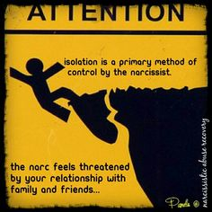 """Isolation is a primary method of control by the narcissist. By keeping you away from others, it is less likely that their true self will be revealed. They will only """"allow"""" you to interact with your friends or family that they've been able to keep their """"true identity"""" from being revealed."""