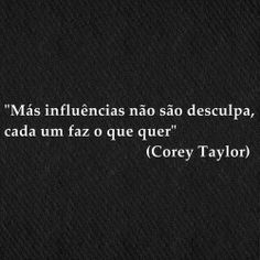 """""""Más influências não são desculpas, cad um faz o que quer.""""  (Corey Taylor)"""