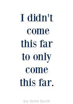 I didn't come this far to only come this far...go the extra mile // inspirational & motivational quotes