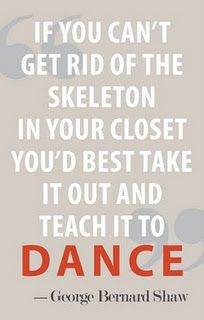 Teach your closet skeletons atleast to dance with you. george bernard shaw