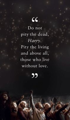 Do not pity the dead Harry, ..pity the living and above all, those who live without love. 03.22.16