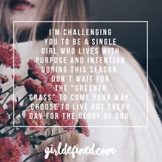 "I'm challenging you to be a single girl who lives with purpose and intention during this season. Don't wait for the ""greener grass"" to come your way. Choose to live out every day for the glory of God."