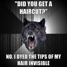 I should do that next time someone asks me that. people always think i get my hair cut but its been years actually...