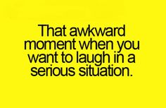The story of my life. I laugh awkwardly when I get nervous