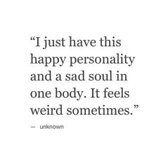 I just have this happy personality and a sad #soul in one body. It feels weird sometimes..