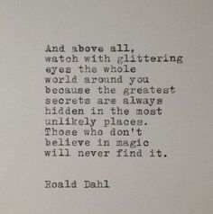 """Those who don't believe in magic will never find it"" -Roald Dahl"