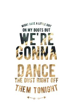 Might have a little mud on my boots but we're gonna dance the dust right off them tonight.