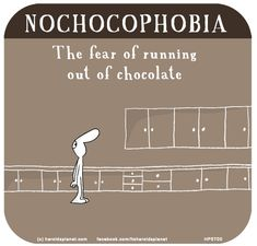 http://lastlemon.com/harolds-planet/hp5700/ NOCHOCOPHOBIA: The fear of running out of chocolate