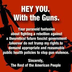 Also, gun control DOES NOT EQUAL taking away or banning ALL guns! Get over your paranoid delusions and let us have a real conversation about decreasing gun violence in this country.