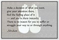 Make a decision of what you want. Give your attention there. Find the feeling place of it. And you're there instantly! There is no reason for you to suffer or struggle your way to or through anything. I Am Quotes, Daily Quotes, Create Your Own Reality, Abraham Hicks Quotes, Law Of Attraction Quotes, Me Time, Getting Things Done, Wise Words, Positive Quotes