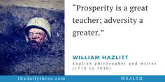 """Prosperity is a great teacher; adversity a greater.""   - WILLIAM HAZLITT (1778 to 1830) English philosopher and writer"