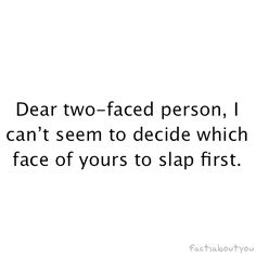 Ohhhh, how I feel this way sometimes. Fakers. Two-faced people. You're not worth my time.  Be who you are. Not someone you're not.