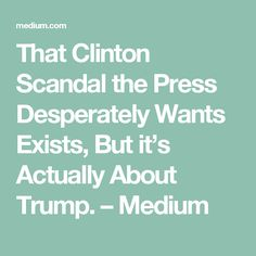That Clinton Scandal the Press Desperately Wants Exists, But it's Actually About Trump. – Medium