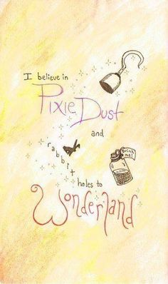 I believe in pixie dust, and rabbit holes to Wonderland!